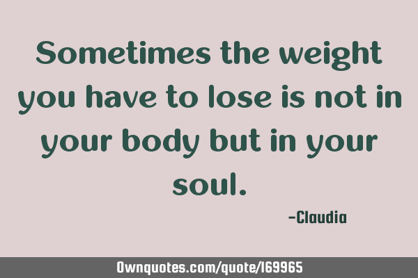 Sometimes the weight you have to lose is not in your body but in your