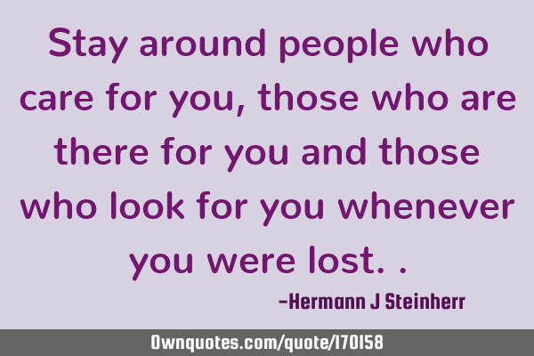 Stay around people who care for you, those who are there for you and those who look for you