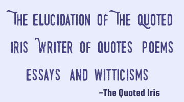 """The elucidation of The Quoted Iris: Writer of quotes, poems, essays, and witticisms."""
