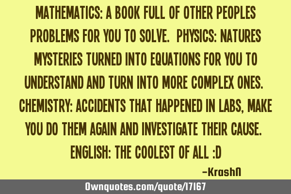 Mathematics: a book full of other peoples problems for you to solve. Physics: natures mysteries