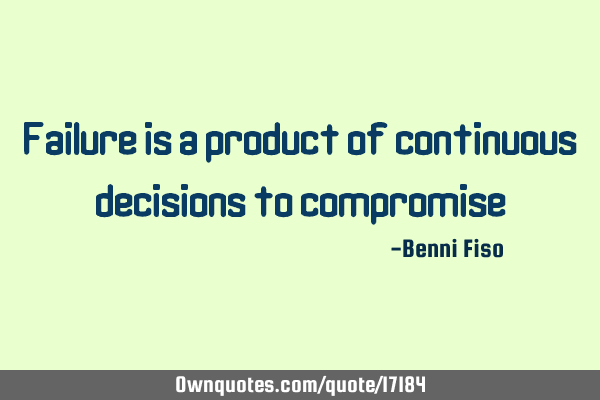 Failure is a product of continuous decisions to