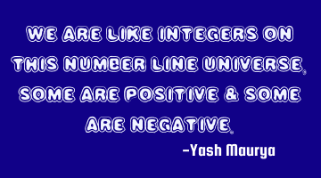 We are like integers on this number line universe, some are positive & some are negative.