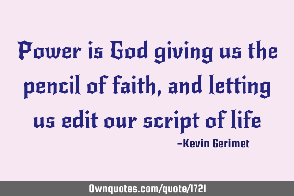 Power is God giving us the pencil of faith, and letting us edit our script of