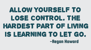 Allow yourself to lose control. The hardest part of living is learning to let