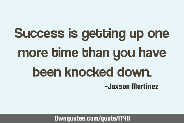 Success is getting up one more time than you have been knocked