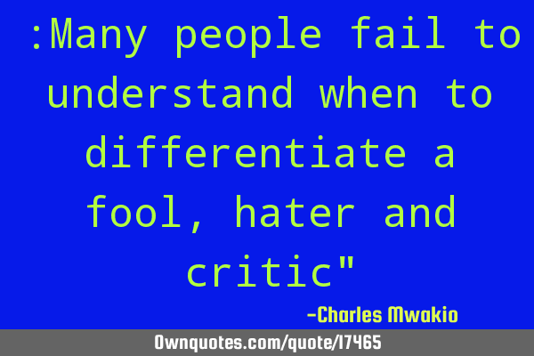 :Many people fail to understand when to differentiate a fool, hater and critic""