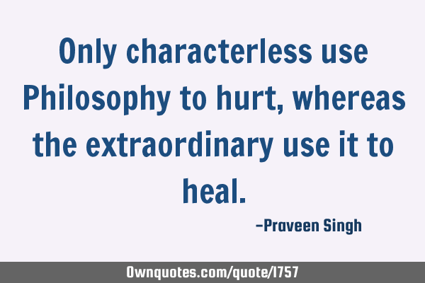 Only characterless use Philosophy to hurt, whereas the extraordinary use it to