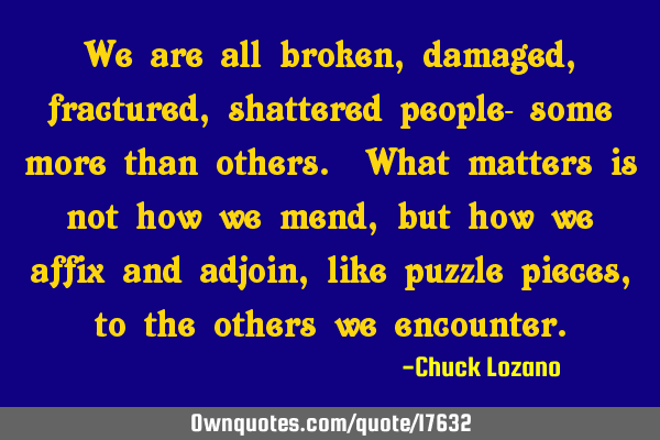 We are all broken, damaged, fractured, shattered people- some more than others. What matters is not