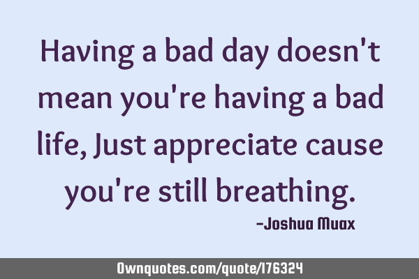 A sayings day having about bad 30 Inspirational