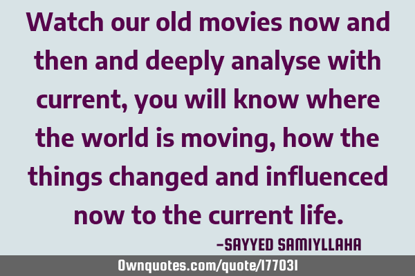 watch our old movies now and then and deeply analyse with ownquotes com own quotes
