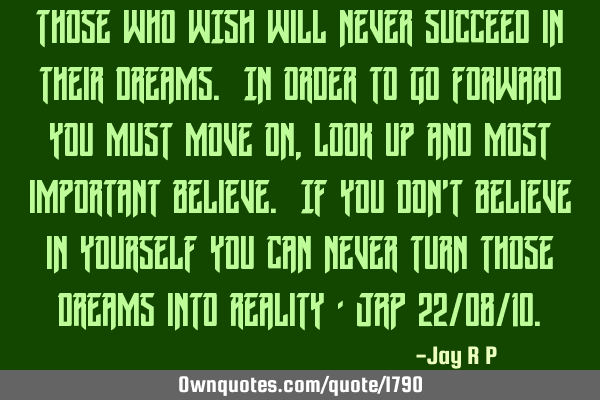 Those who WISH will never succeed in their dreams. In order to go forward you must move on, look up