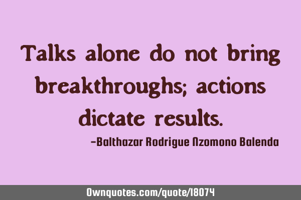 Talks alone do not bring breakthroughs; actions dictate