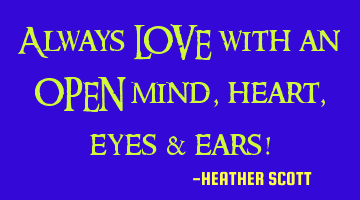 Always LOVE with an OPEN mind, heart, eyes & ears!