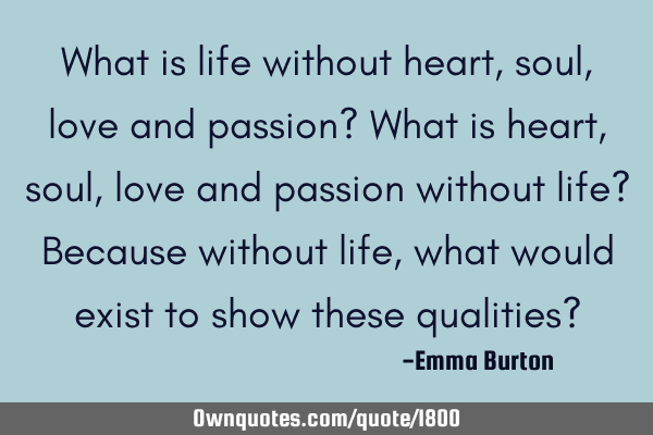 What is life without heart, soul, love and passion? What is heart, soul, love and passion without