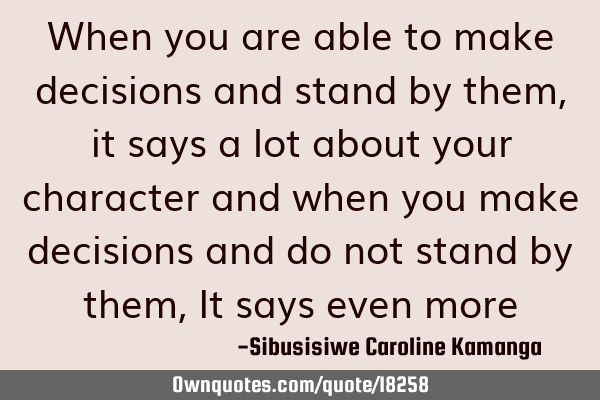 When you are able to make decisions and stand by them, it says a lot about your character and when