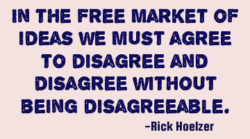 In the free market of ideas we must agree to disagree and disagree without being disagreeable.