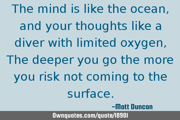 The mind is like the ocean, and your thoughts like a diver with limited oxygen, The deeper you go