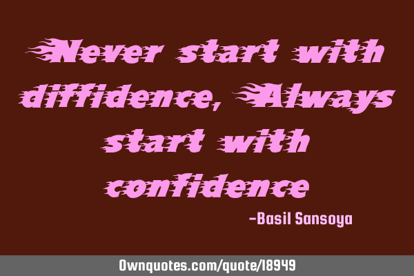Never start with diffidence, Always start with