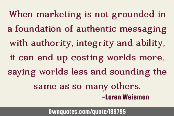When marketing is not grounded in a foundation of authentic messaging with authority, integrity and