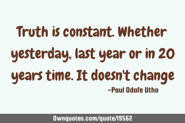 Truth is constant. Whether yesterday, last year or in 20 years time. It doesn