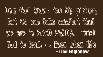 Only God knows the big picture, but we can take comfort that we are in GOOD HANDS. Trust God to