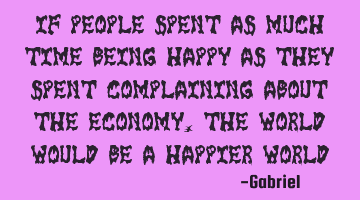 If people spent as much time being happy as they spent complaining about the economy, the world