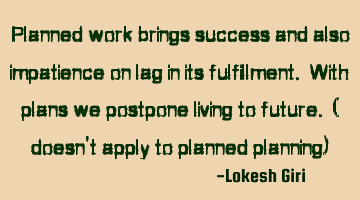 Planned work brings success and also impatience on lag in its fulfillment. With plans we postpone