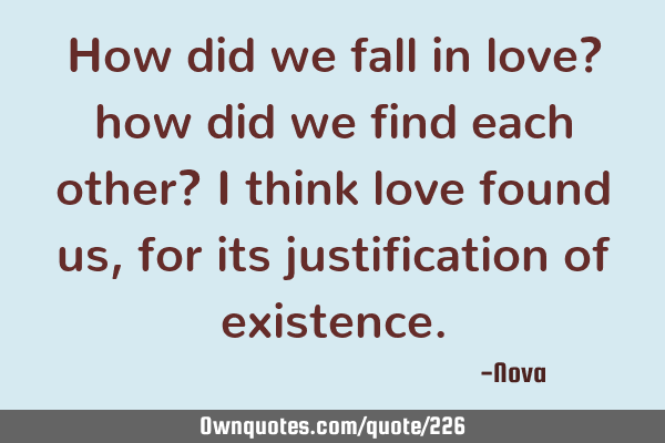 How did we fall in love? how did we find each other? I think love found us, for its justification