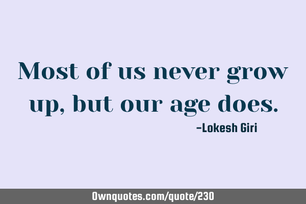 Most of us never grow up, but our age