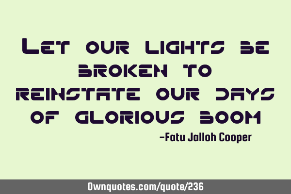 Let our lights be broken to reinstate our days of glorious
