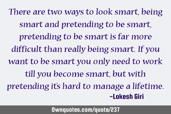 There are two ways to look smart, being smart and pretending to be smart, pretending to be smart is