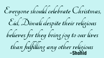 Everyone should celebrate Christmas, Eid, Diwali despite their religious beliefs, for they bring