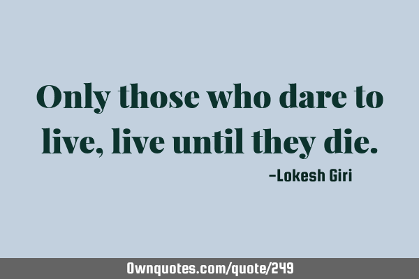 Only those who dare to live, live until they