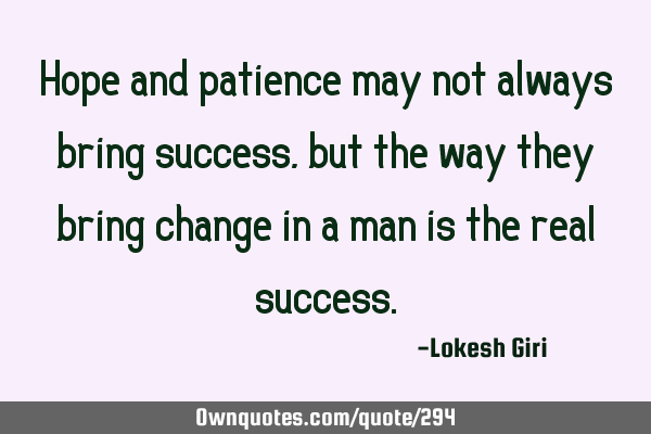 Hope and patience may not always bring success, but the way they bring change in a man is the real