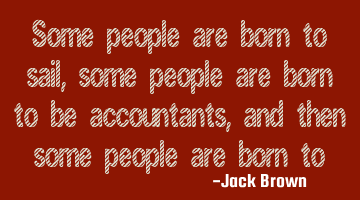 Some people are born to sail, some people are born to be accountants, and then some people are born