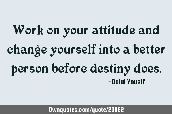 Work on your attitude and change yourself into a better person before destiny