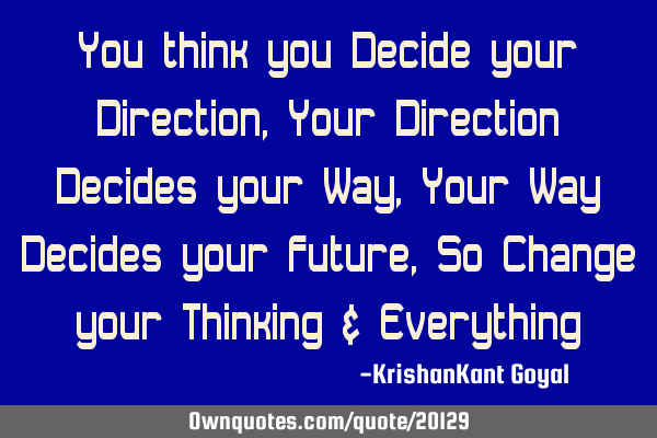 You think you Decide your Direction, Your Direction Decides your Way, Your Way Decides your Future,