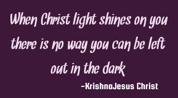 When Christ light shines on you there is no way you can be left out in the dark