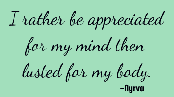 I rather be appreciated for my mind than lusted for my body.