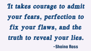 It takes courage to admit your fears, perfection to fix your flaws, and the truth to reveal your