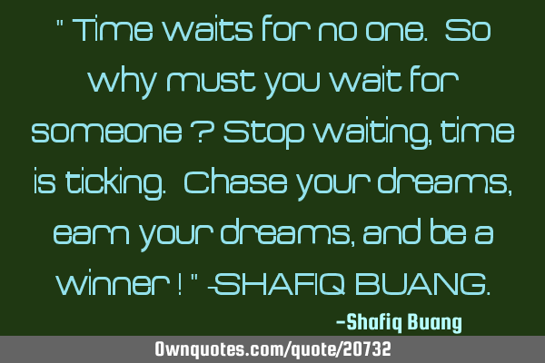 Time waits for no one. So why must you wait for someone ? Stop waiting, time is ticking. Chase
