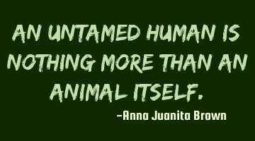 An untamed human is nothing more than an animal