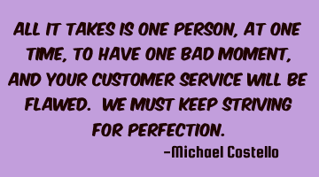 All it takes is one person, at one time, to have one bad moment, and your customer service will be