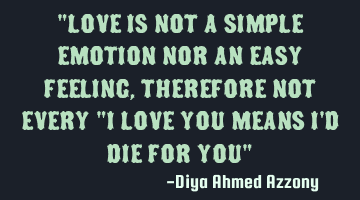 Love is not a simple emotion nor an easy feeling, therefore not every