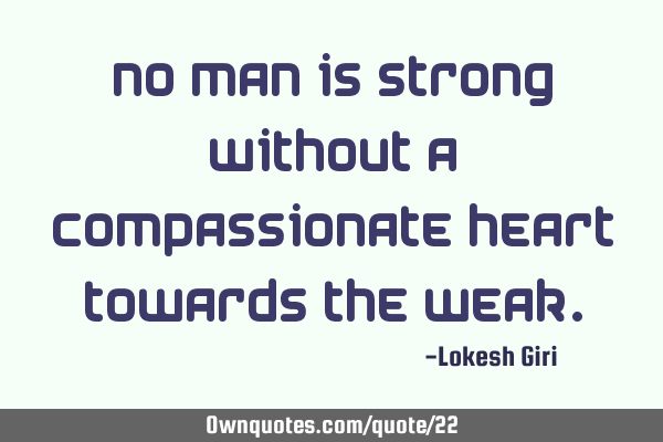 No man is strong without a compassionate heart towards the