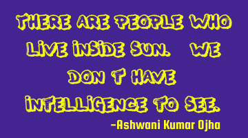 There are people who live inside sun. We don't have intelligence to see.