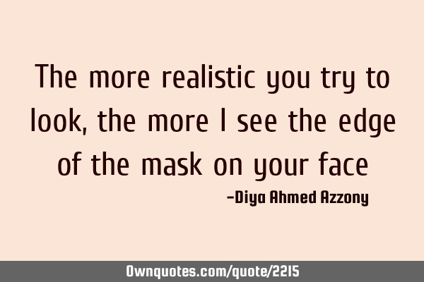 The more realistic you try to look, the more I see the edge of the mask on your