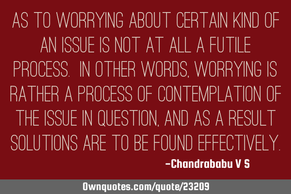 As to worrying about certain kind of an issue is not at all a futile process. In other words,
