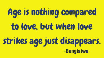 Age is nothing compared to love,but when love strikes age just disappears.