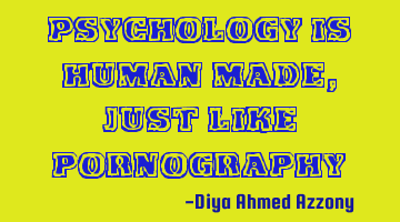 Psychology is human made, just like pornography